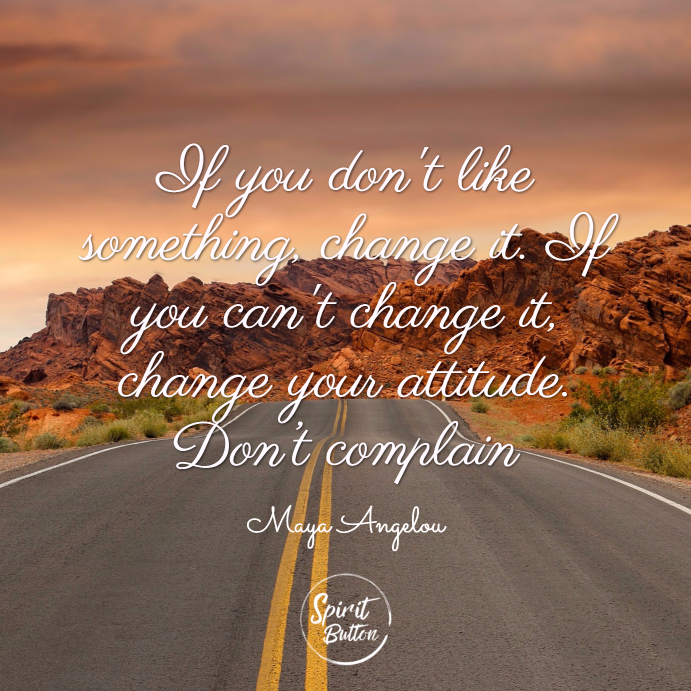 If you dont like something change it. if you cant change it change your attitude. don't complain