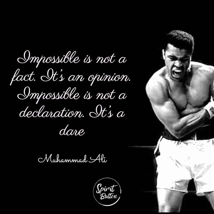 Impossible is not a fact. it's an opinion. impossible is not a declaration. it's a dare