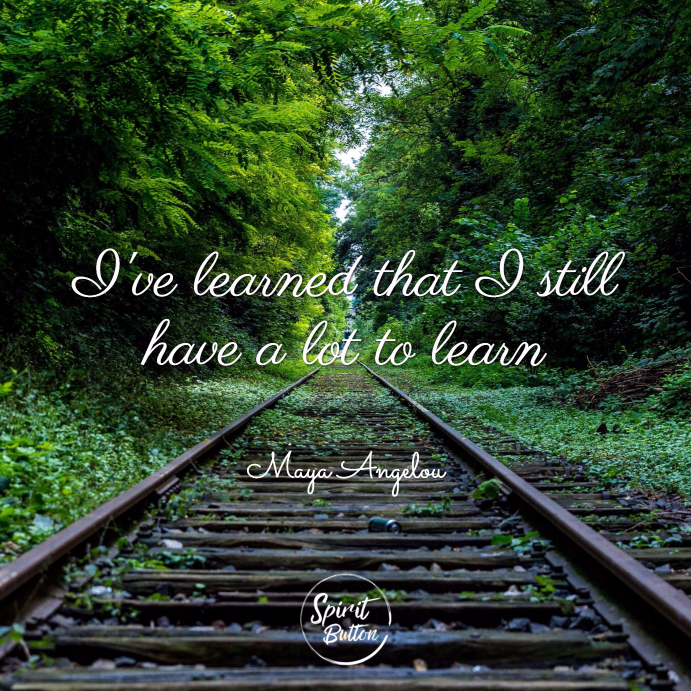 Ive learned that i still have a lot to learn