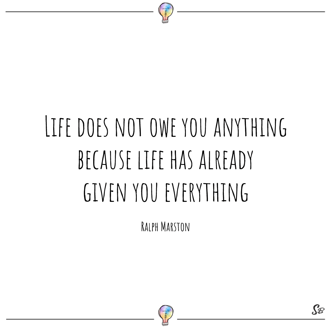 Life does not owe you anything because life has already given you everything ralph marston