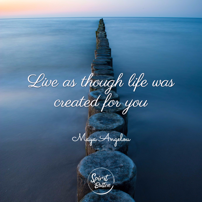 Live as though life was created for you