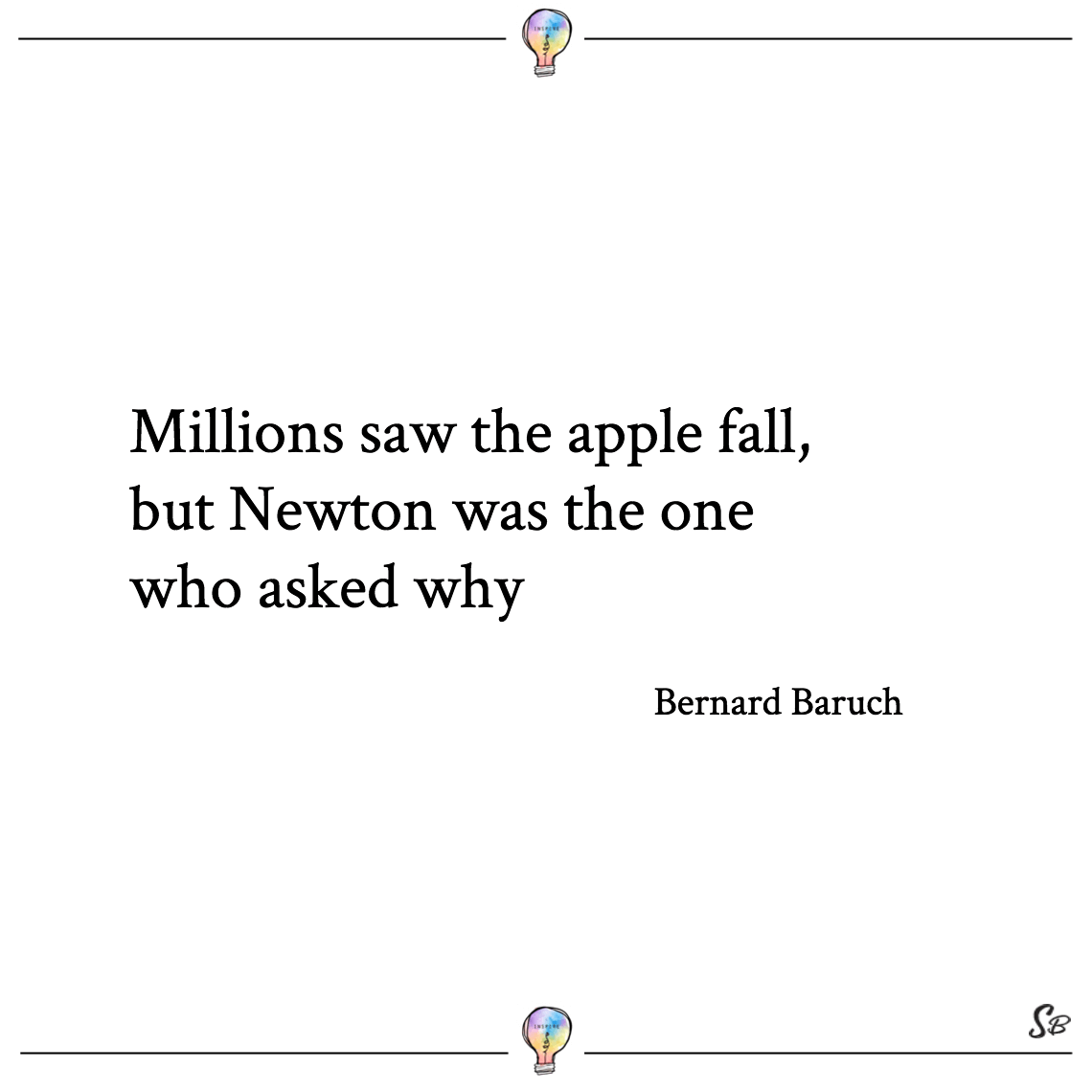 Millions saw the apple fall, but newton was the one who asked why bernard baruch