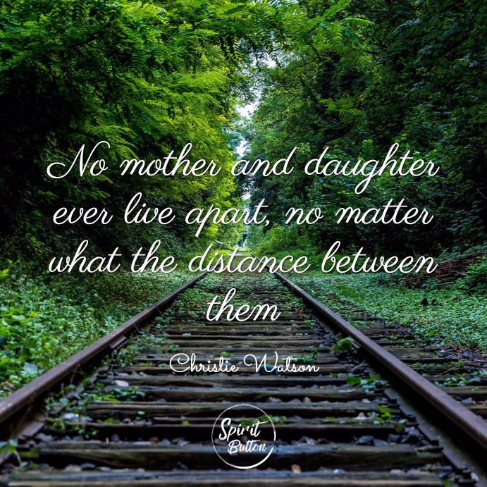 No mother and daughter ever live apart no matter what the distance between them. christie watson