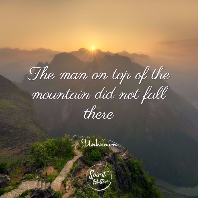 The man on top of the mountain did not fall there. unknown