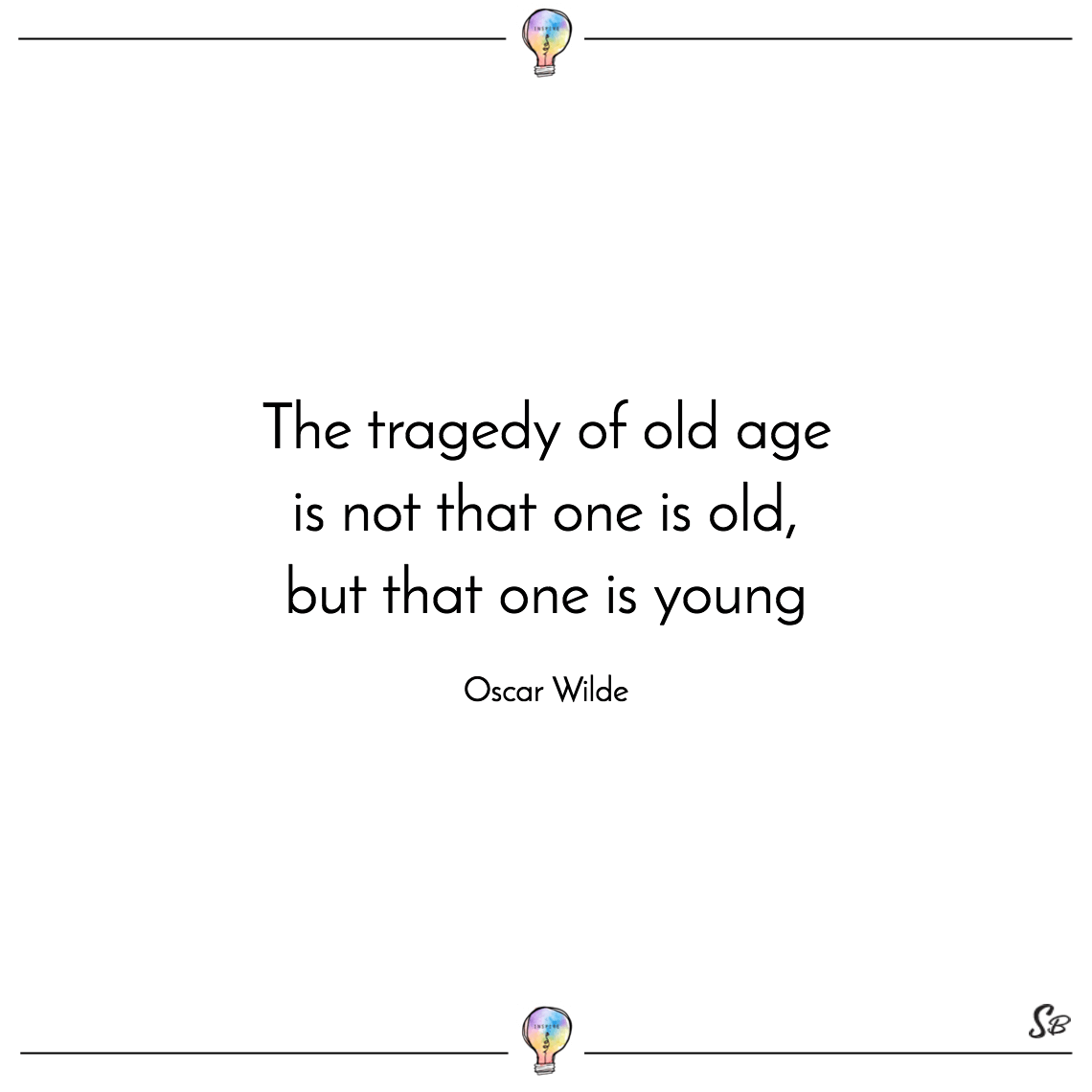 The tragedy of old age is not that one is old, but that one is young oscar wilde
