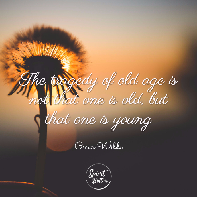 The tragedy of old age is not that one is old but that one is young. oscar wilde