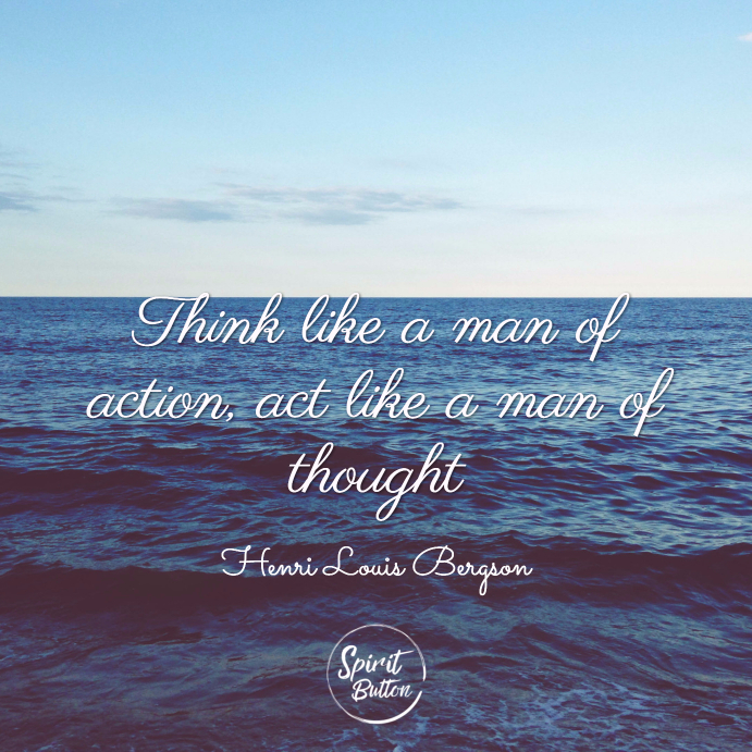 Think like a man of action act like a man of thought. henri louis bergson