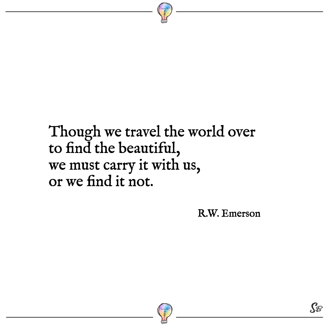 Though we travel the world over to find the beautiful, we must carry it with us, or we find it not. r.w. emerson