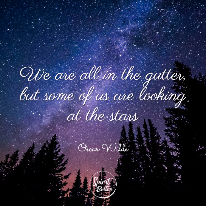 We are all in the gutter but some of us are looking at the stars. oscar wilde