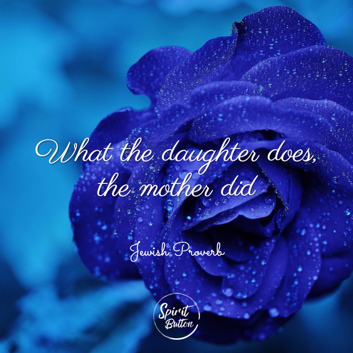 What the daughter does the mother did. jewish proverb