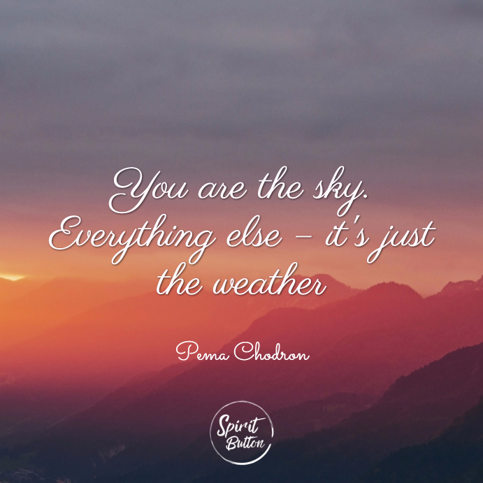 You are the sky. everything else – its just the weather. pema chödrön