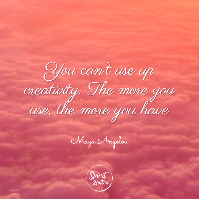 You can't use up creativity. the more you use the more you have