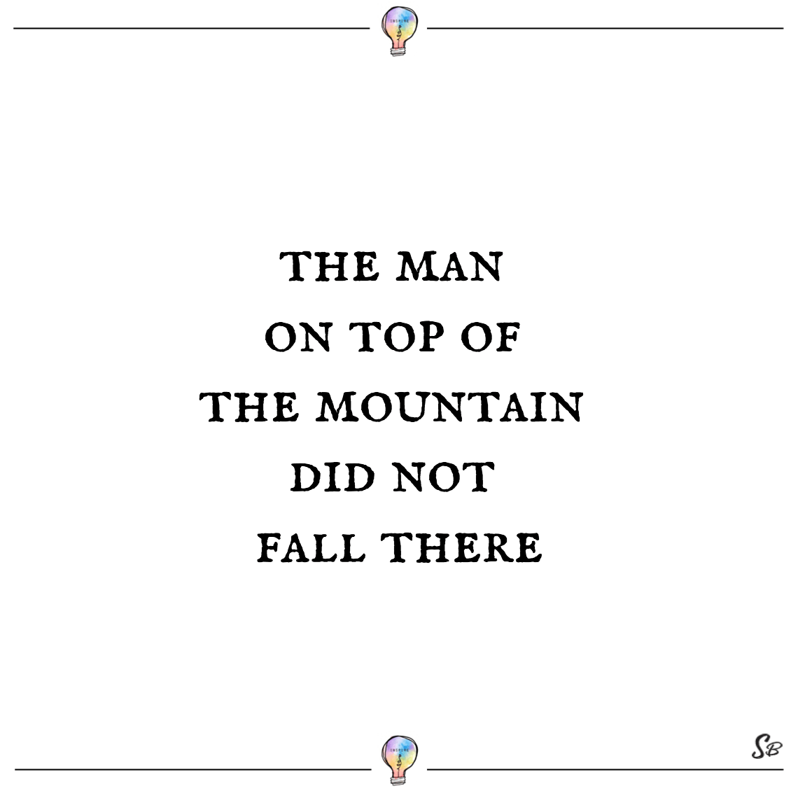 The man on top of the mountain did not fall there