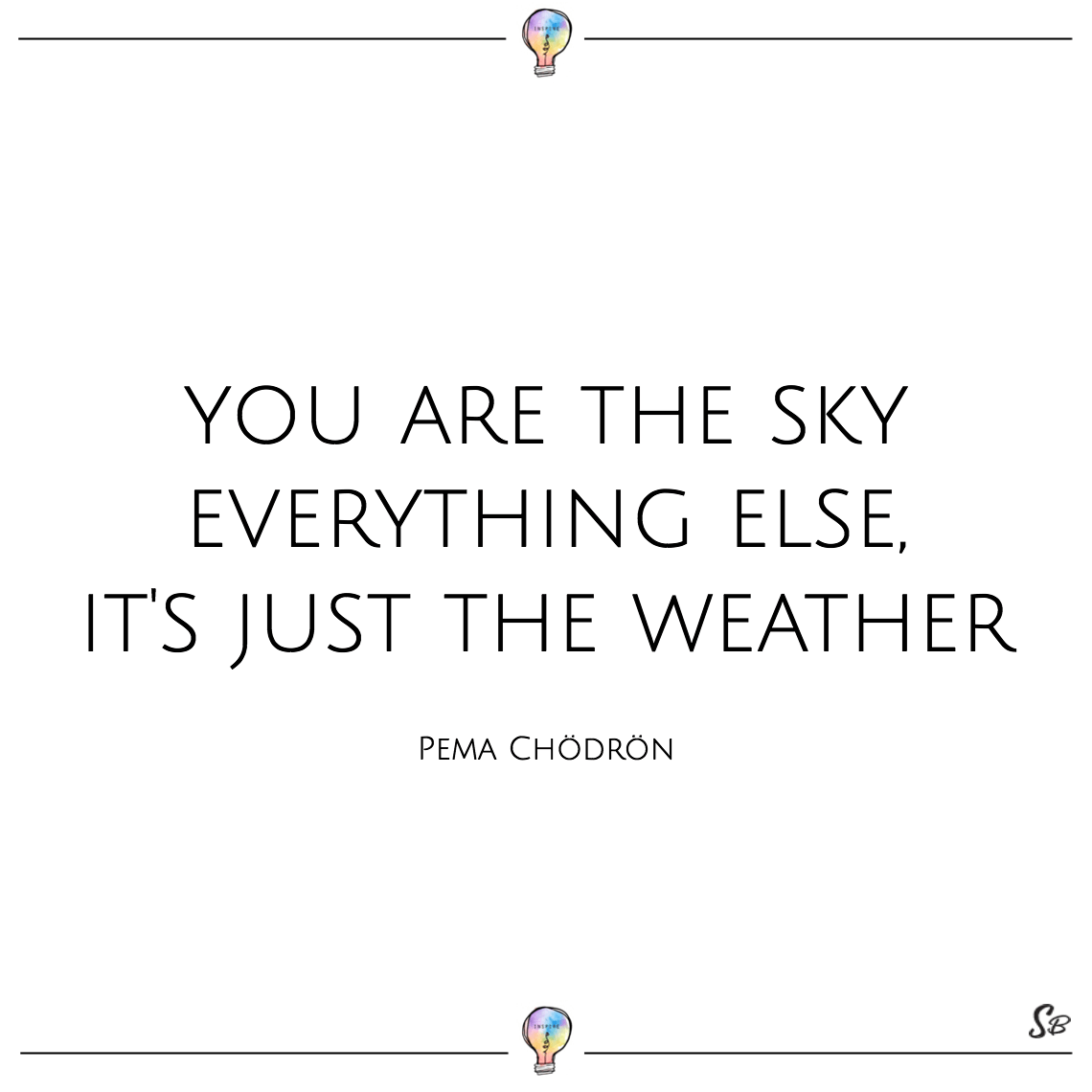 You are the sky everything else, it's just the weather pema chödrön