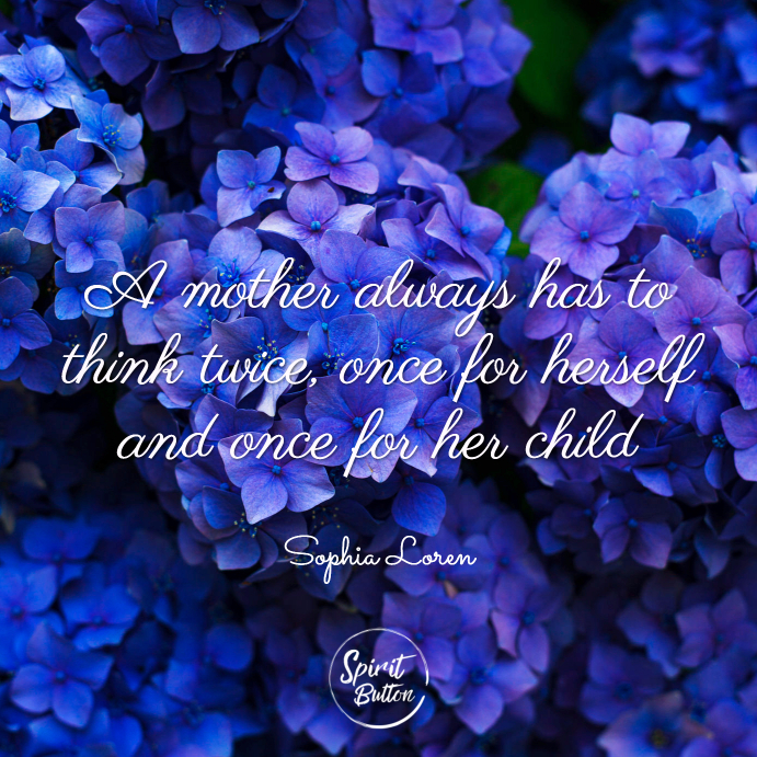 A mother always has to think twice once for herself and once for her child. sophia loren