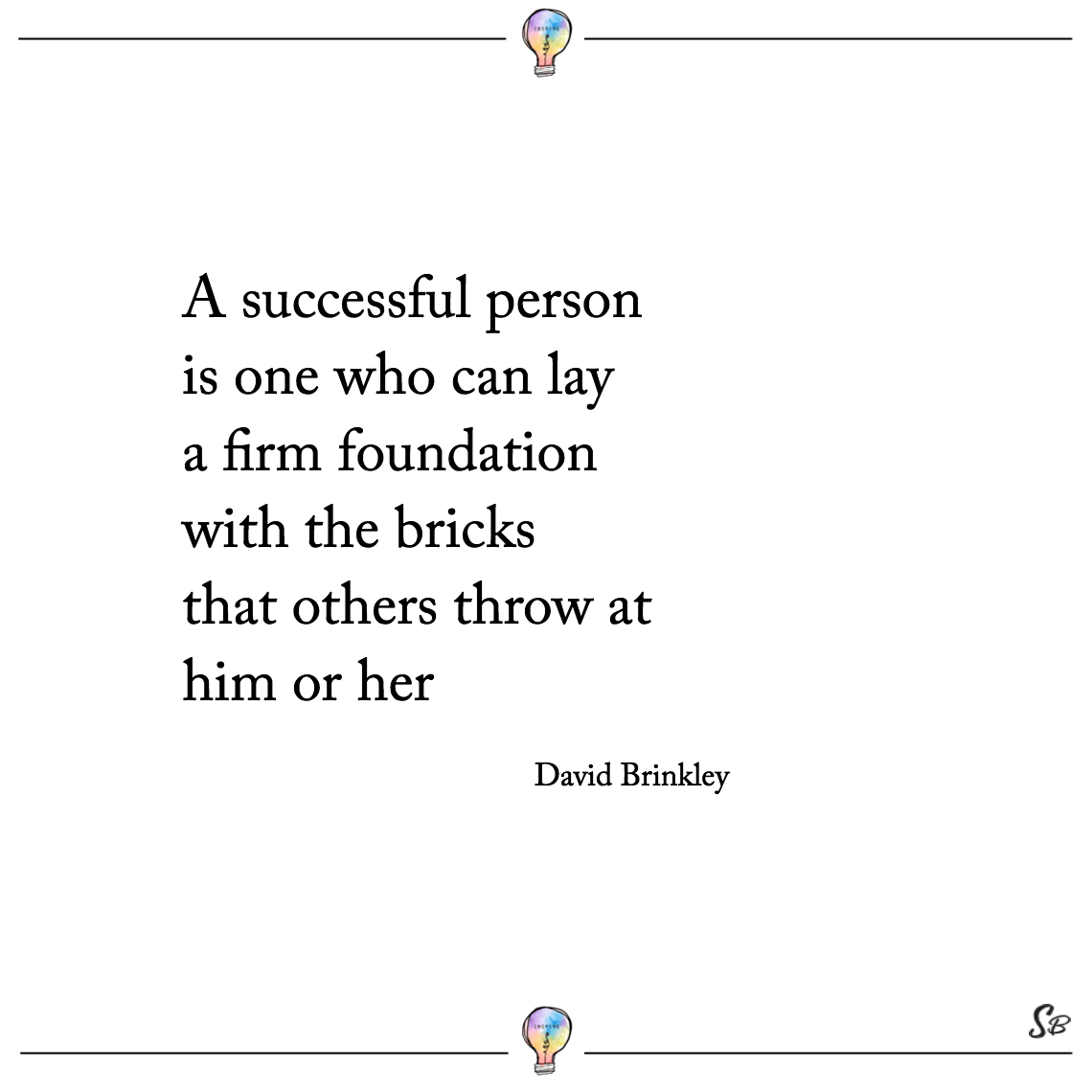 A successful person is one who can lay a firm foundation with the bricks that others throw at him or her david brinkley