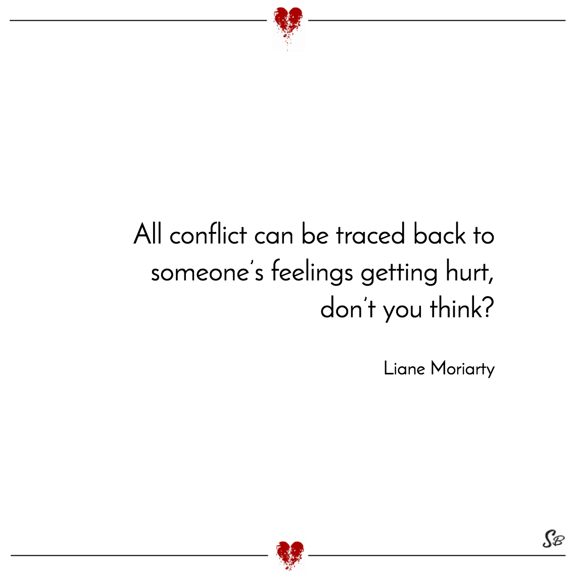 All conflict can be traced back to someone's feelings getting hurt, don't you think liane moriarty
