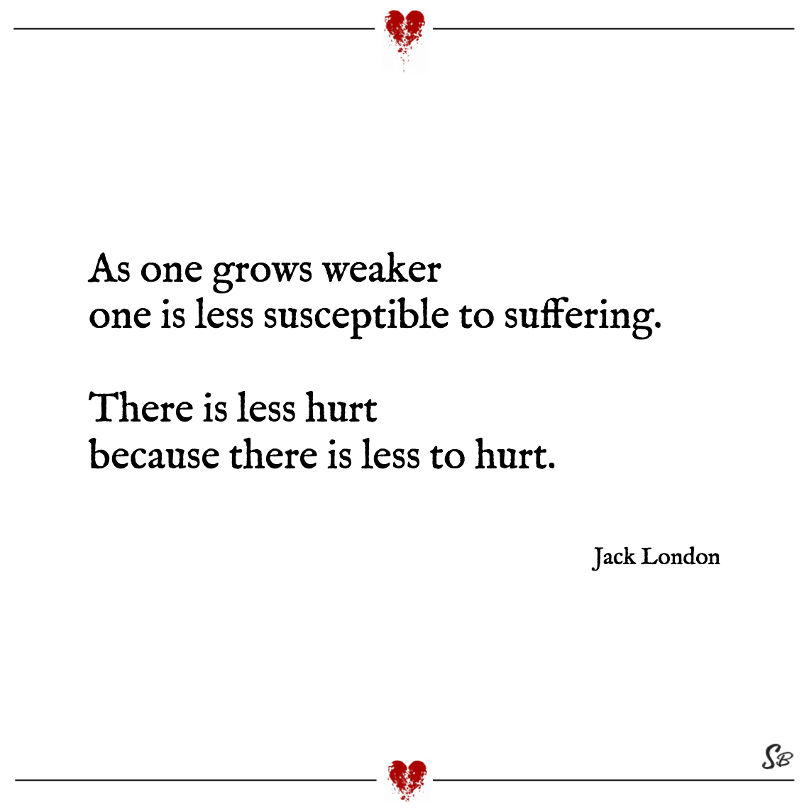 As one grows weaker one is less susceptible to suffering. there is less hurt because there is less to hurt. jack london