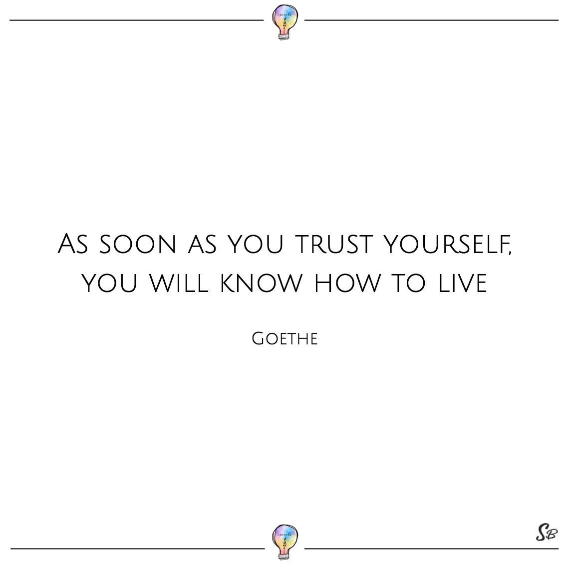 As soon as you trust yourself, you will know how to live goethe