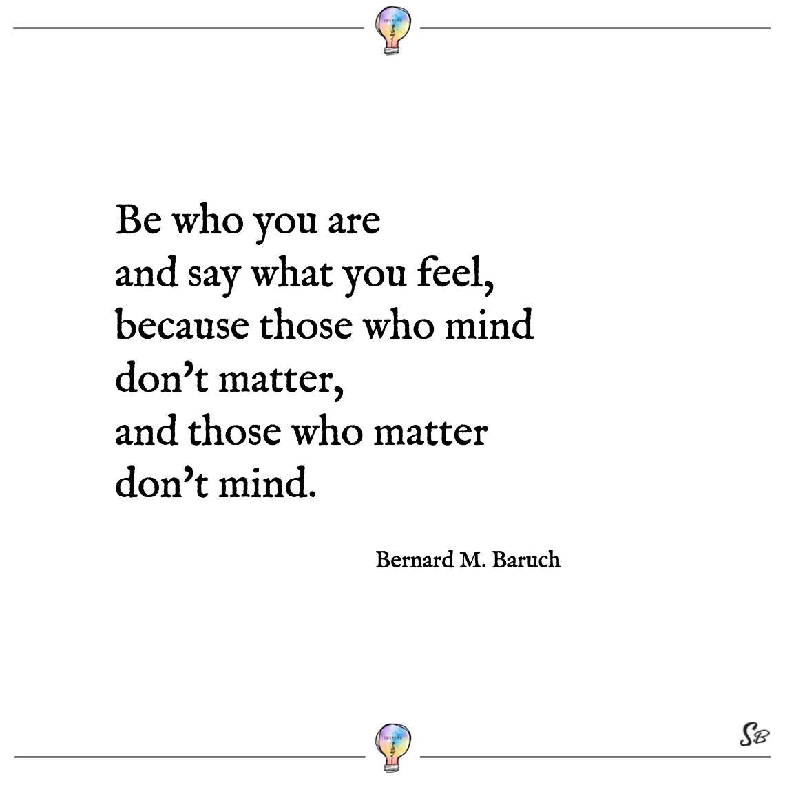 Be who you are and say what you feel, because those who mind don't matter, and those who matter don't mind. bernard m. baruch