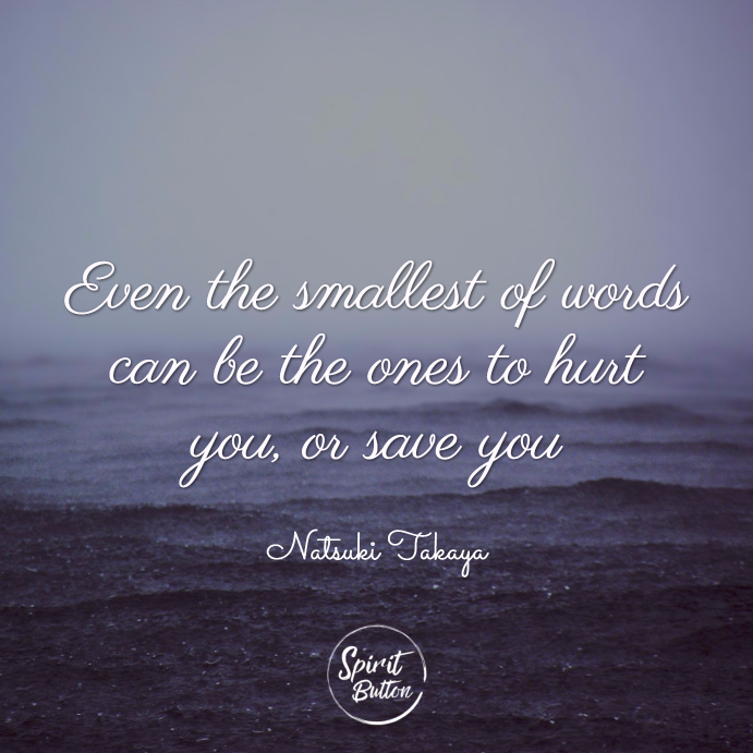 Because even the smallest of words can be the ones to hurt you or save you. natsuki takaya