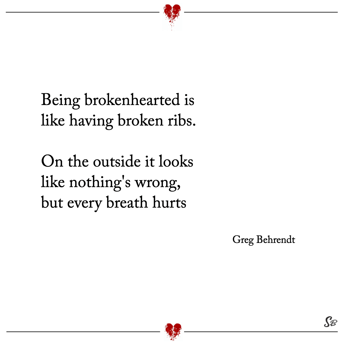 Being brokenhearted is like having broken ribs. on the outside it looks like nothing's wrong, but every breath hurts greg behrendt