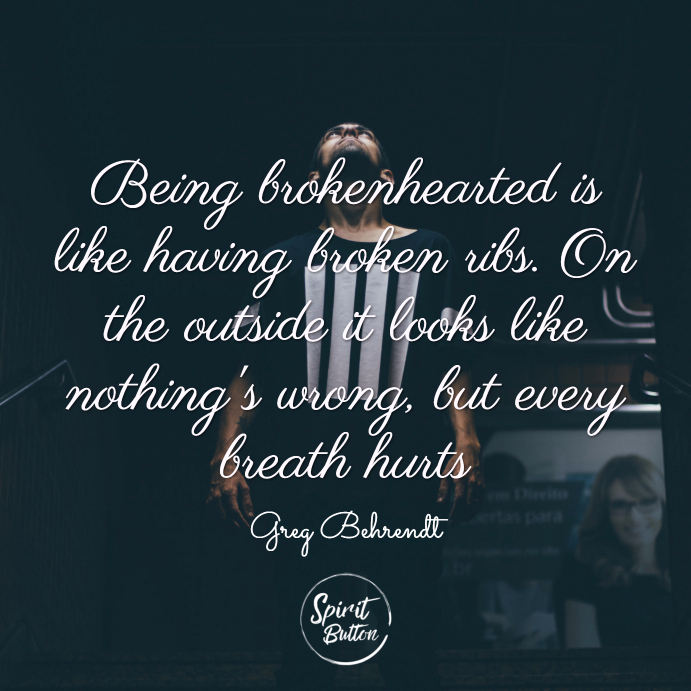 Being brokenhearted is like having broken ribs. on the outside it looks like nothings wrong but every breath hurts. greg behrendt