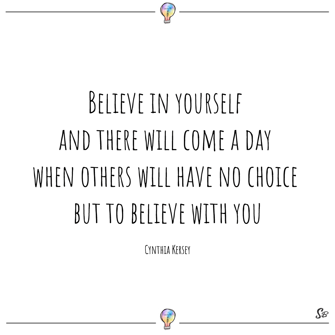 Believe in yourself and there will come a day when others will have no choice but to believe with you cynthia kersey