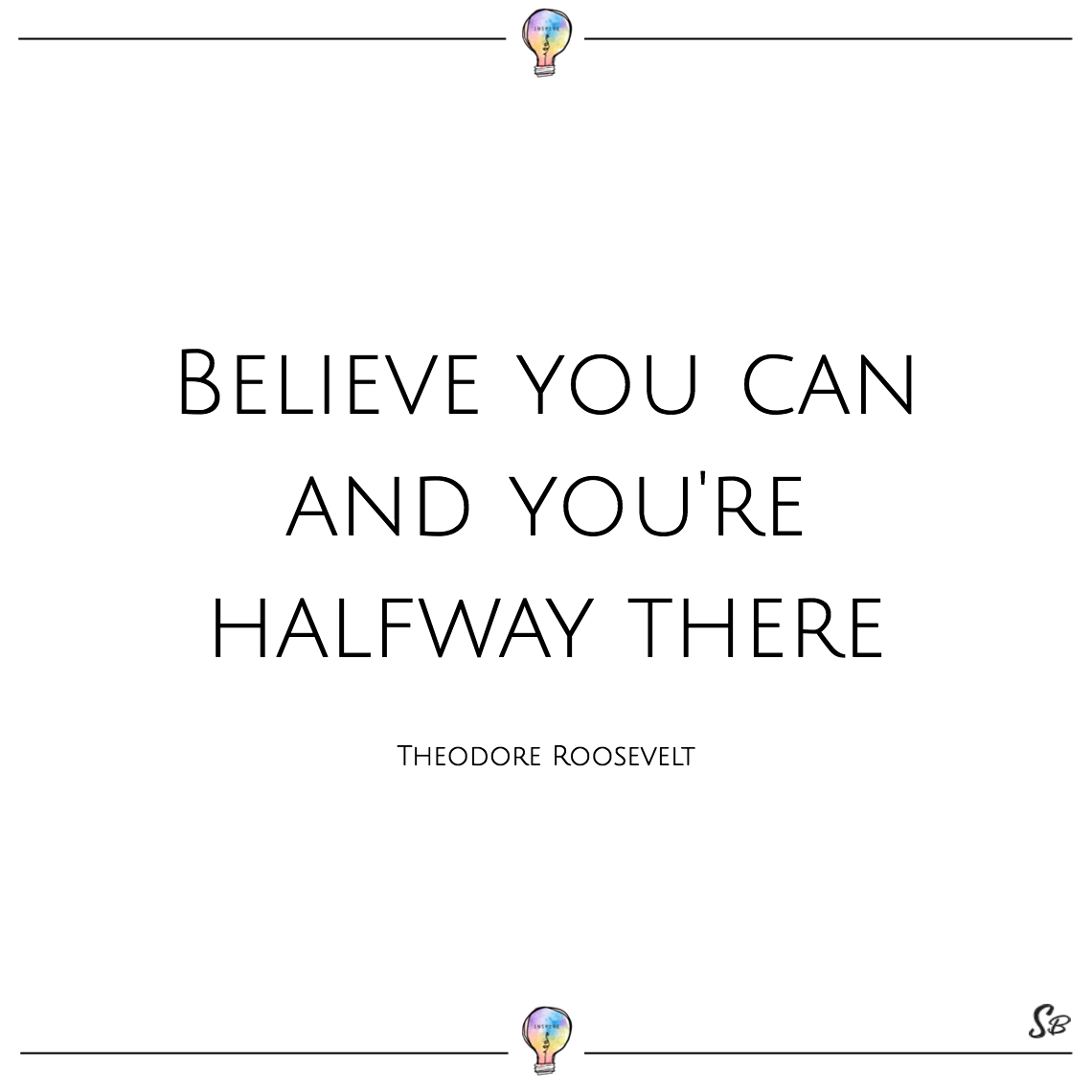 Believe you can and you're halfway there theodore roosevelt