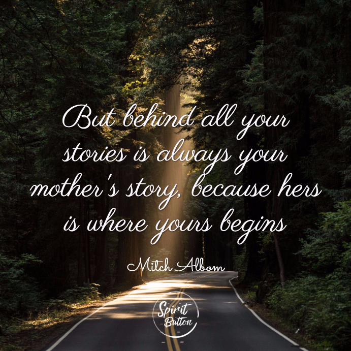 But behind all your stories is always your mothers story because hers is where yours begins. mitch albom