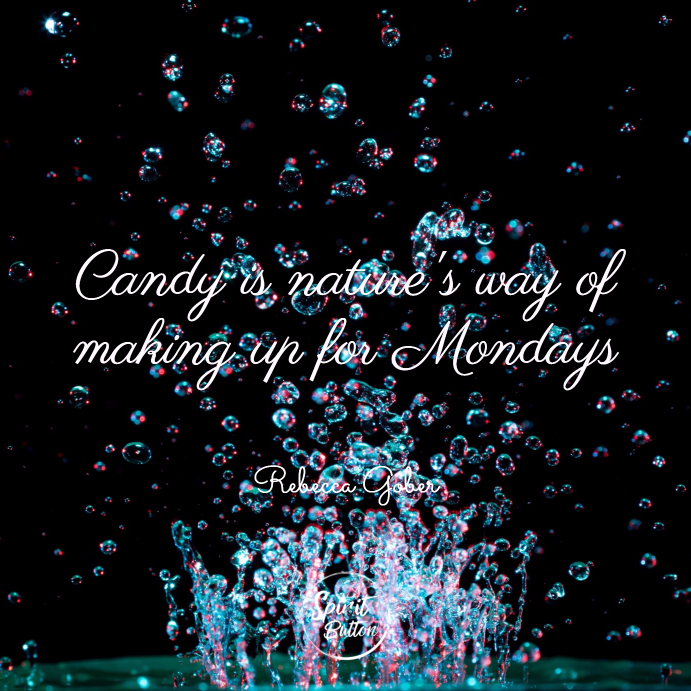 Candy is natures way of making up for mondays. rebecca gober