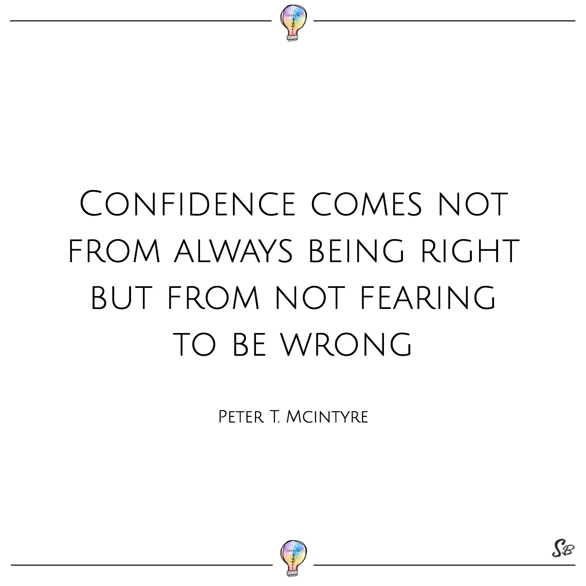 Confidence comes not from always being right but from not fearing to be wrong peter t. mcintyre