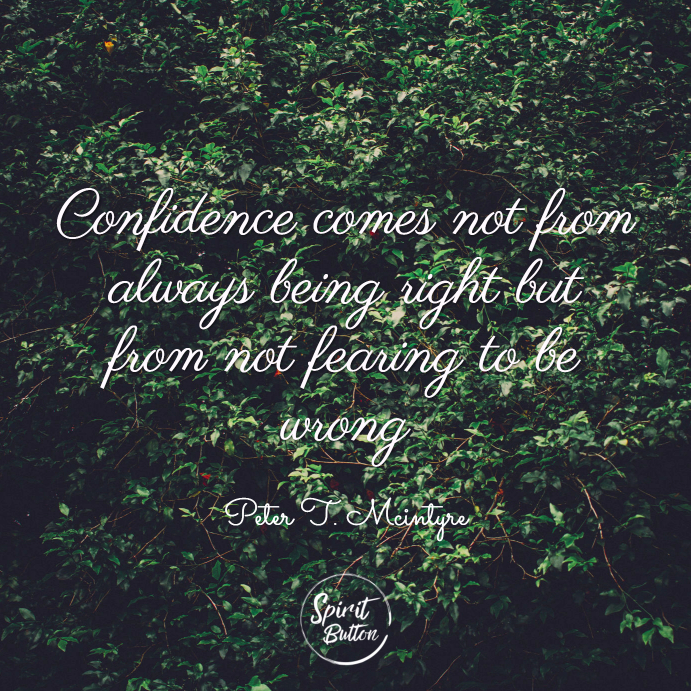Confidence comes not from always being right but from not fearing to be wrong. peter t. mcintyre
