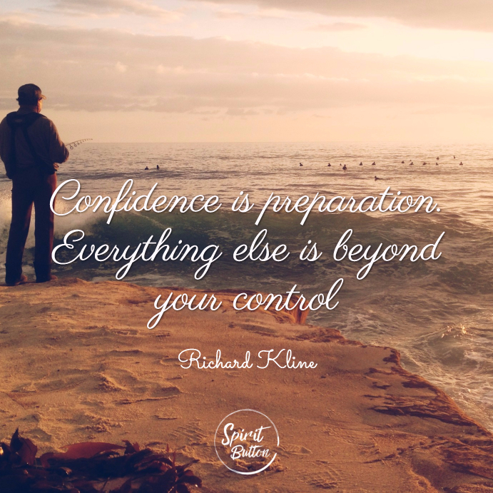 Confidence is preparation. everything else is beyond your control. richard kline