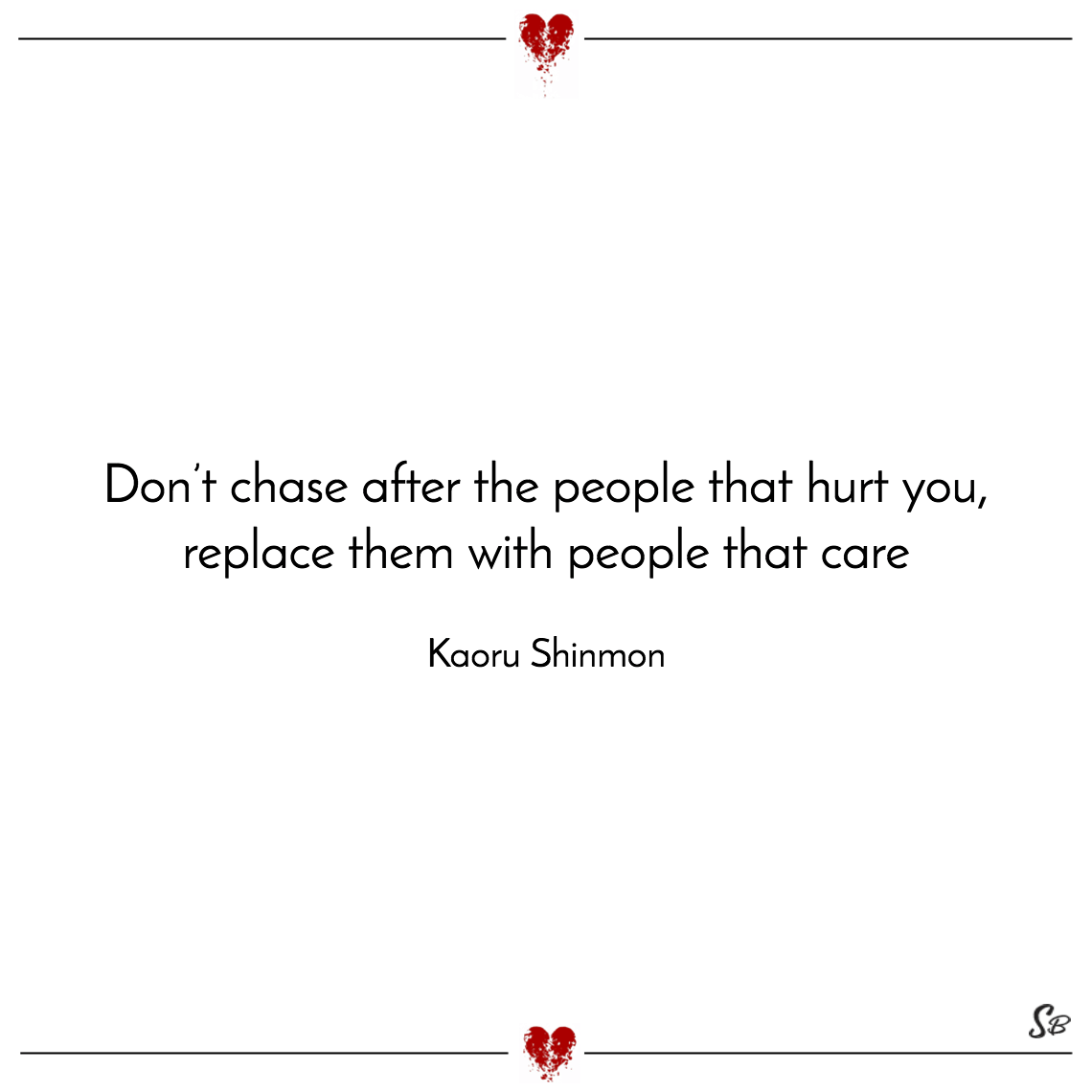 Don't chase after the people that hurt you, replace them with people that care kaoru shinmon