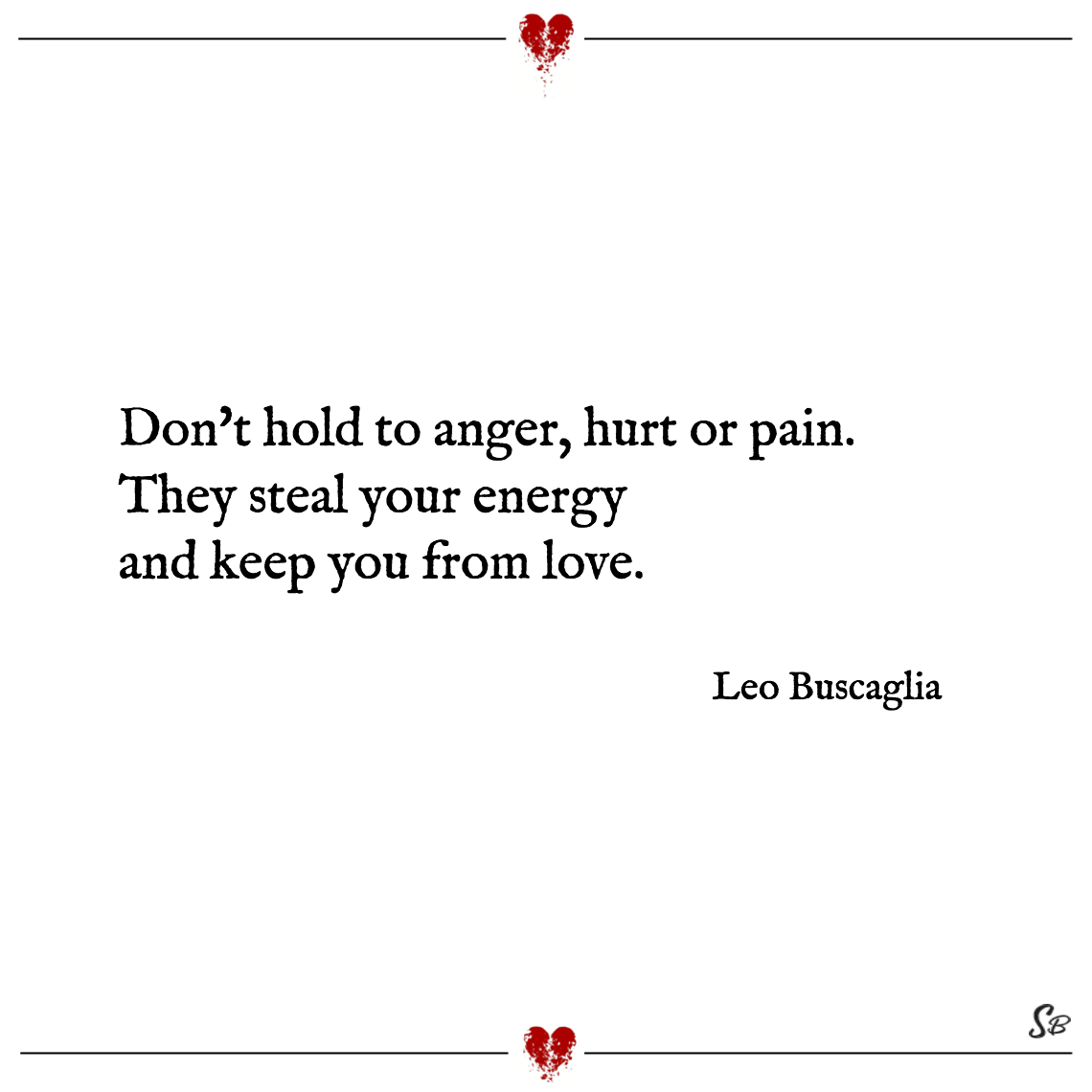 Don't hold to anger, hurt or pain. they steal your energy and keep you from love. leo buscaglia
