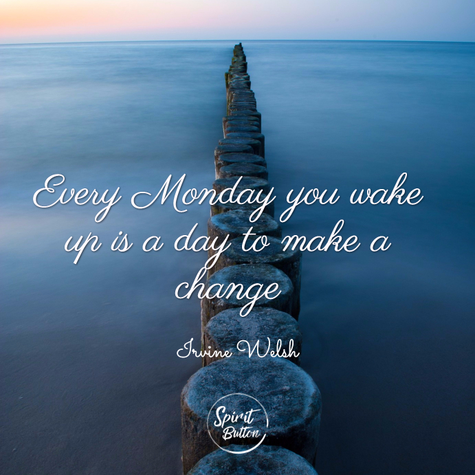 Every monday you wake up is a day to make a change. irvine welsh