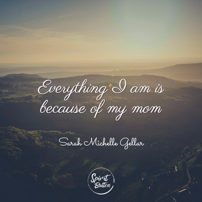 Everything i am is because of my mom. sarah michelle gellar