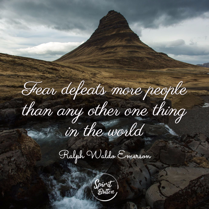 Fear defeats more people than any other one thing in the world. ralph waldo emerson