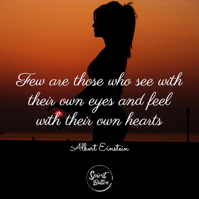 Few are those who see with their own eyes and feel with their own hearts. albert einstein