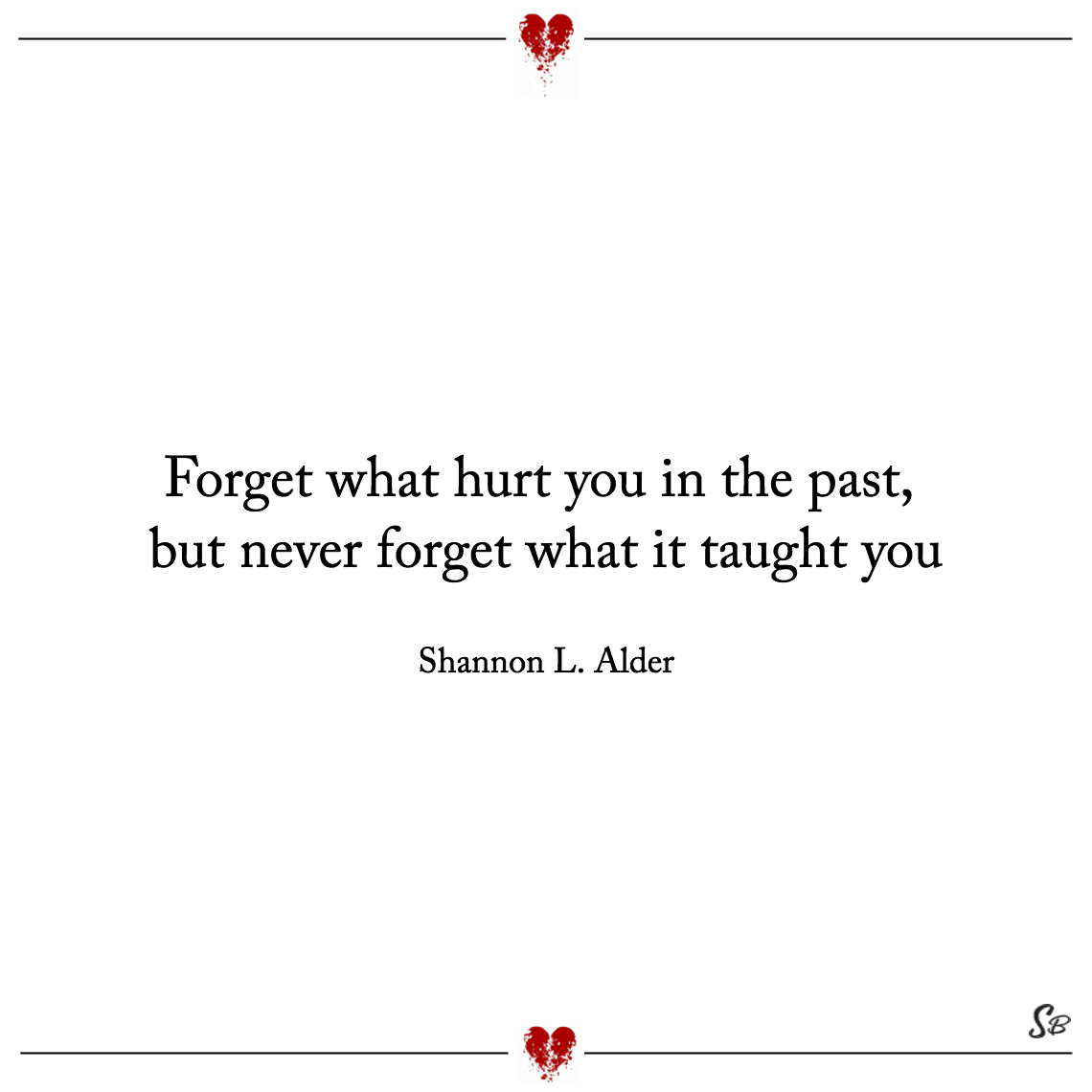 Forget what hurt you in the past, but never forget what it taught you shannon l. alder feeling hurt pain quotes