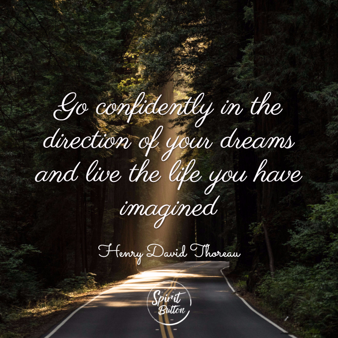 Go confidently in the direction of your dreams and live the life you have imagined. henry david thoreau