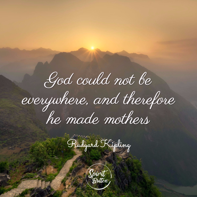 God could not be everywhere and therefore he made mothers. rudyard kiplin