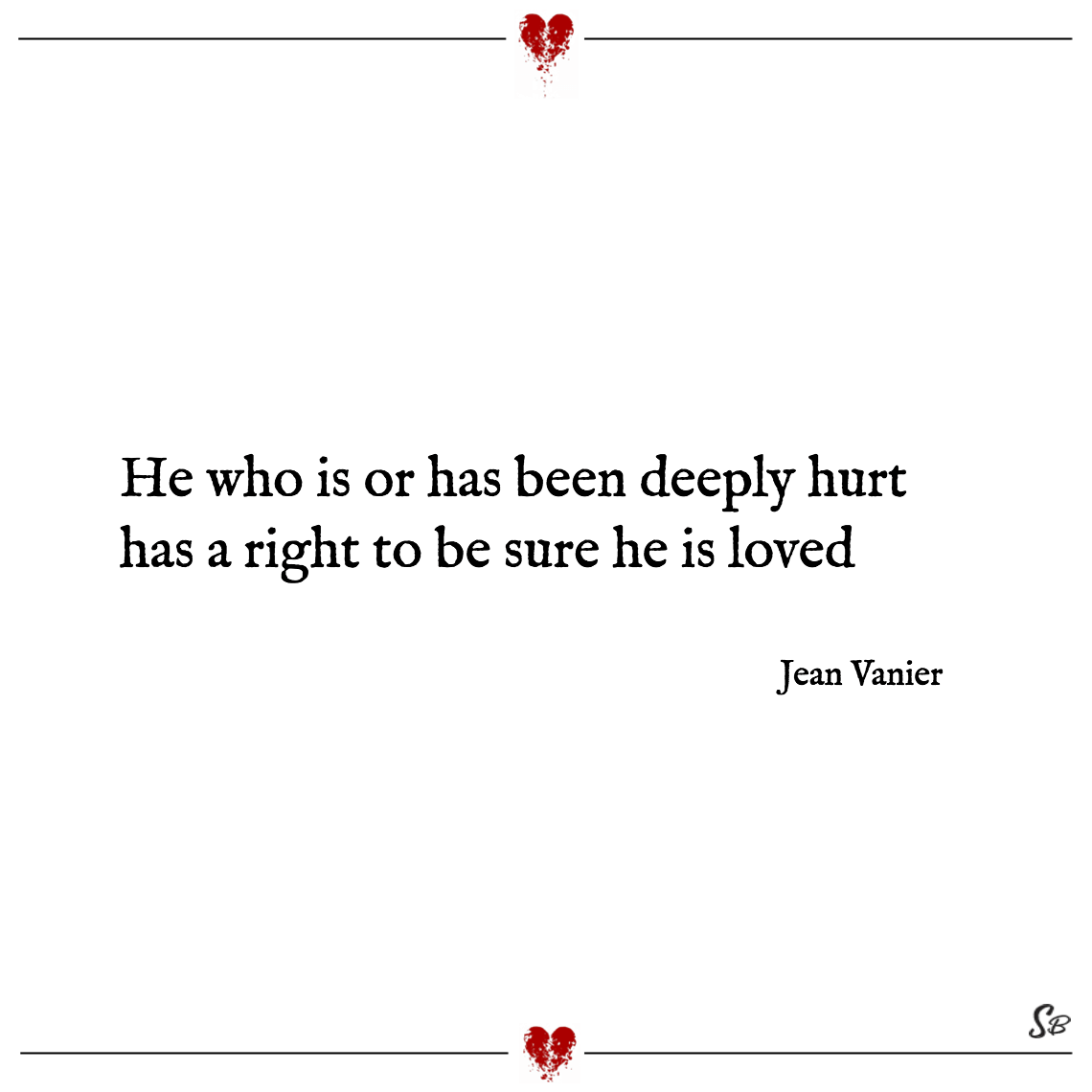 He who is or has been deeply hurt has a right to be sure he is loved jean vanier