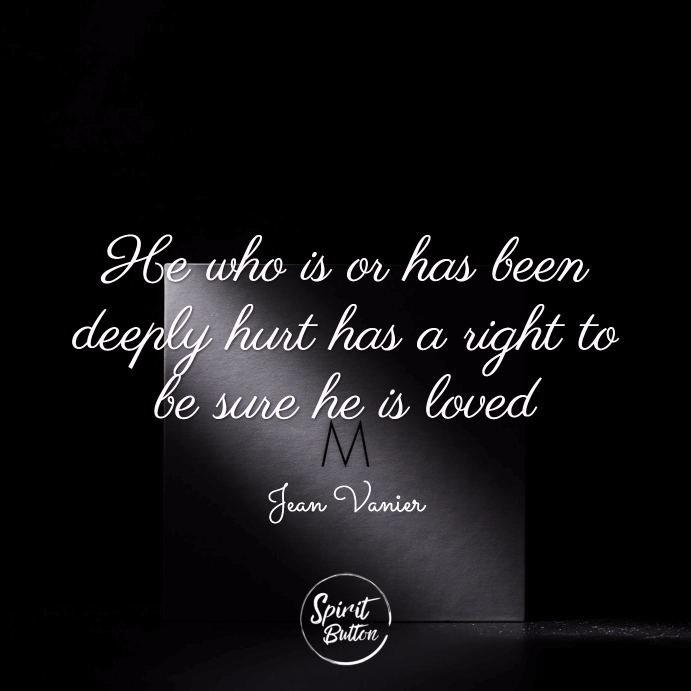 He who is or has been deeply hurt has a right to be sure he is loved. jean vanier