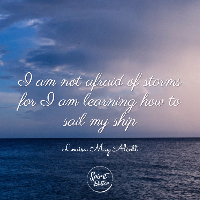 I am not afraid of storms for i am learning how to sail my ship. louisa may alcott