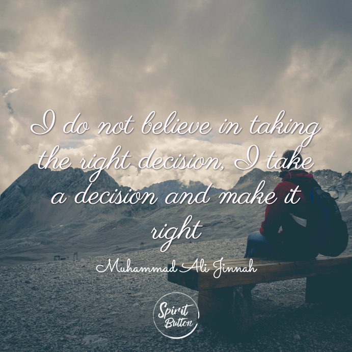 I do not believe in taking the right decision i take a decision and make it right. muhammad ali jinnah