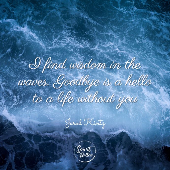 I find wisdom in the waves. goodbye is a hello to a life without you. jarod kintz
