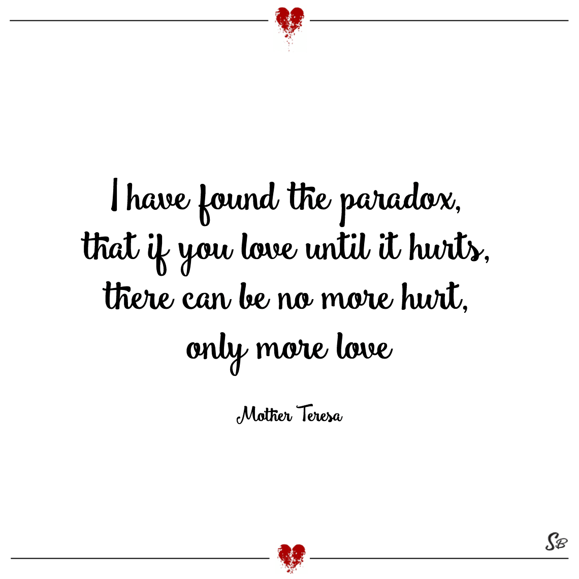 I have found the paradox, that if you love until it hurts, there can be no more hurt, only more love mother teresa
