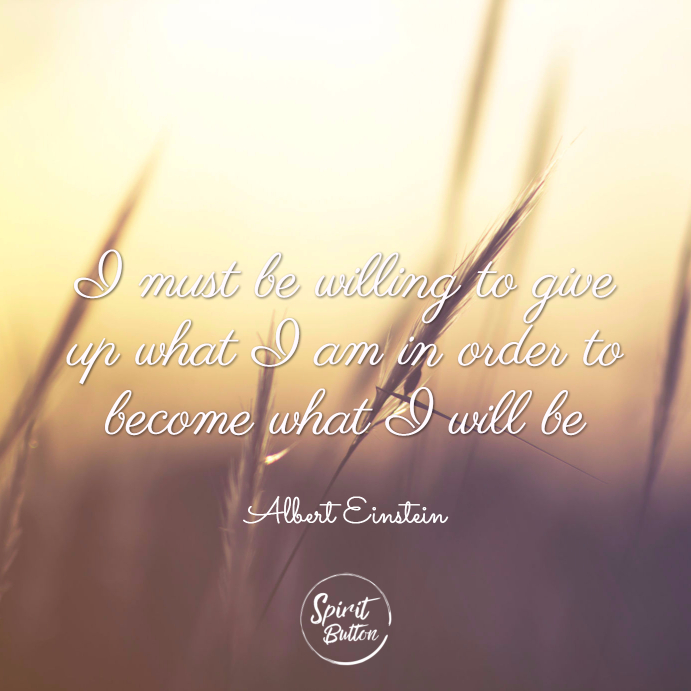 I must be willing to give up what i am in order to become what i will be. albert einstein